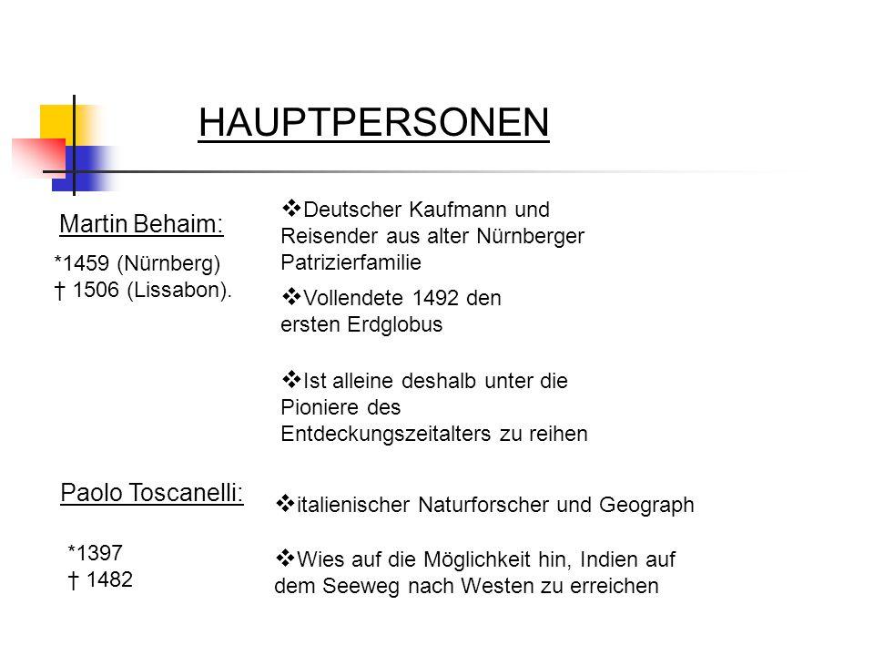HAUPTPERSONEN Martin Behaim:  Deutscher Kaufmann und Reisender aus alter Nürnberger Patrizierfamilie *1459 (Nürnberg) † 1506 (Lissabon).  Vollendete