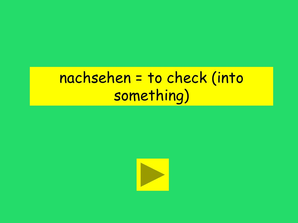 nachsehen = to check (into something)