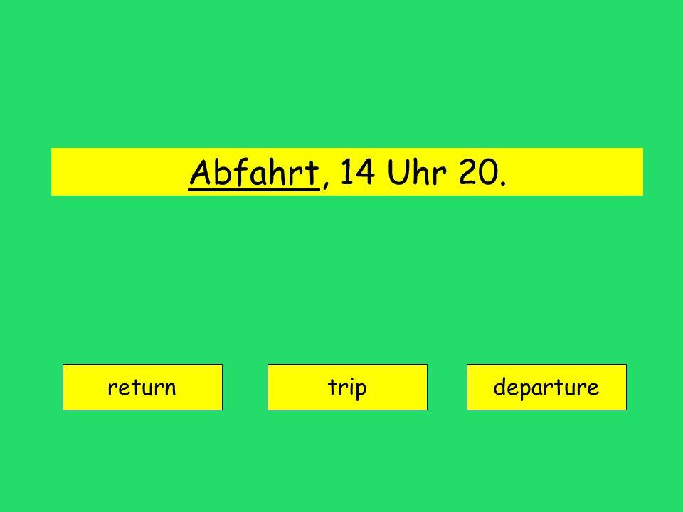Abfahrt, 14 Uhr 20. return tripdeparture