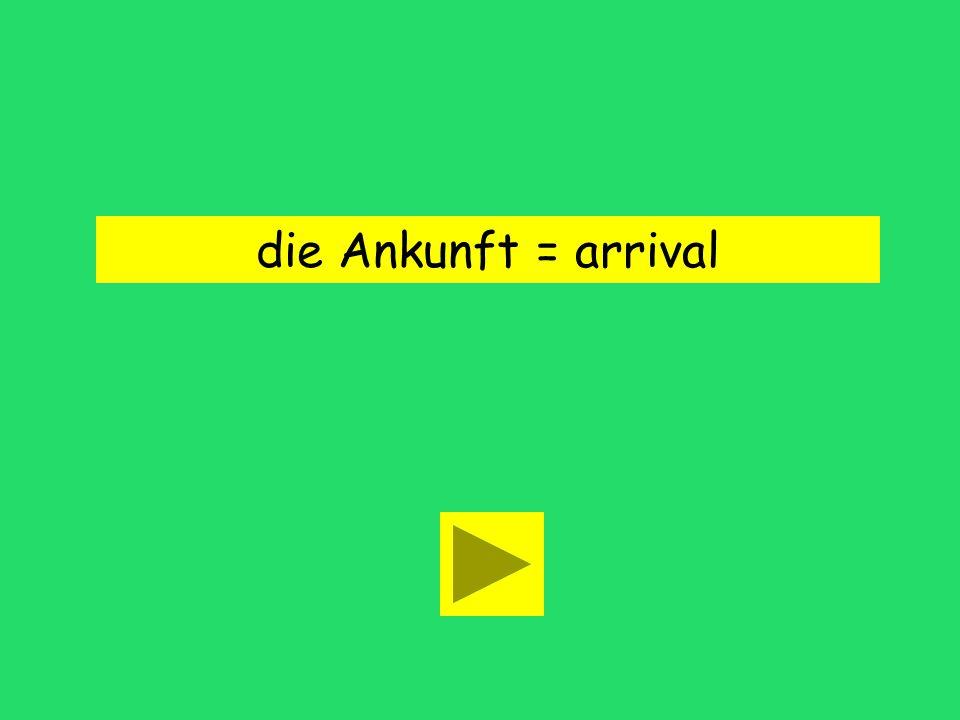 die Ankunft = arrival