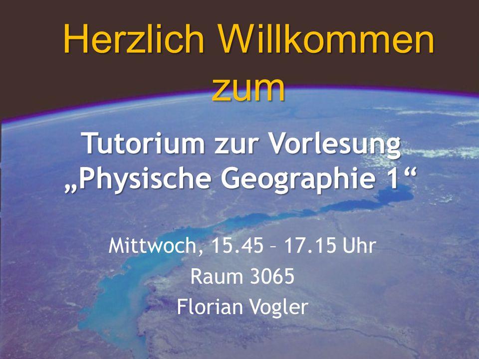 """Tutorium zur Vorlesung """"Physische Geographie 1 Mittwoch, 15.45 – 17.15 Uhr Raum 3065 Florian Vogler Herzlich Willkommen zum"""