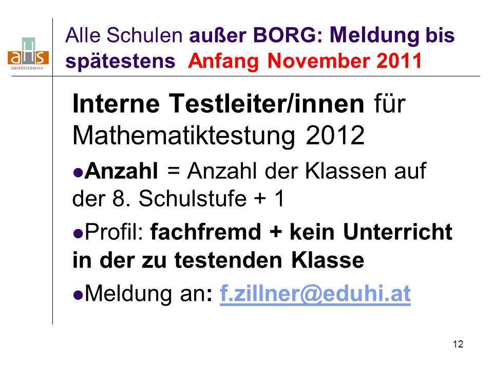 12 Alle Schulen außer BORG: Meldung bis spätestens Anfang November 2011 Interne Testleiter/innen für Mathematiktestung 2012 Anzahl = Anzahl der Klasse