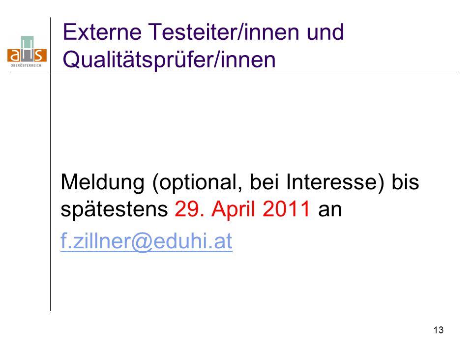 13 Externe Testeiter/innen und Qualitätsprüfer/innen Meldung (optional, bei Interesse) bis spätestens 29. April 2011 an f.zillner@eduhi.at