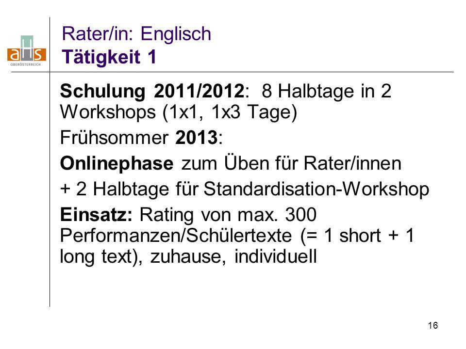 16 Rater/in: Englisch Tätigkeit 1 Schulung 2011/2012: 8 Halbtage in 2 Workshops (1x1, 1x3 Tage) Frühsommer 2013: Onlinephase zum Üben für Rater/innen
