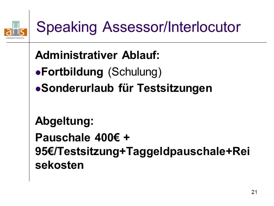 21 Speaking Assessor/Interlocutor Administrativer Ablauf: Fortbildung (Schulung) Sonderurlaub für Testsitzungen Abgeltung: Pauschale 400€ + 95€/Testsi