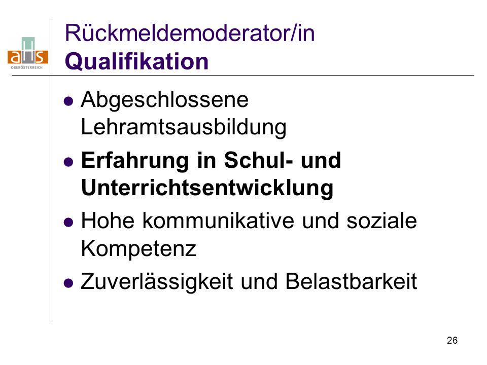 26 Rückmeldemoderator/in Qualifikation Abgeschlossene Lehramtsausbildung Erfahrung in Schul- und Unterrichtsentwicklung Hohe kommunikative und soziale