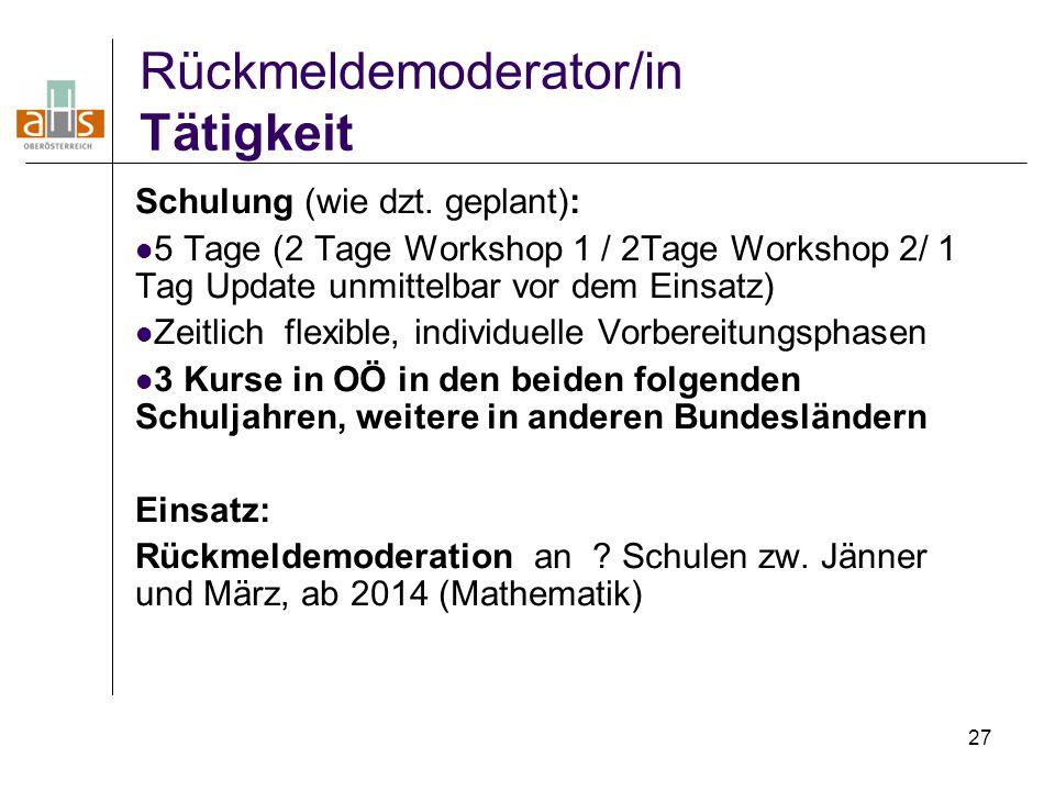 27 Rückmeldemoderator/in Tätigkeit Schulung (wie dzt. geplant): 5 Tage (2 Tage Workshop 1 / 2Tage Workshop 2/ 1 Tag Update unmittelbar vor dem Einsatz