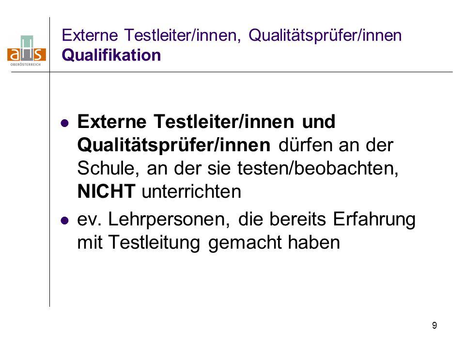 9 Externe Testleiter/innen, Qualitätsprüfer/innen Qualifikation Externe Testleiter/innen und Qualitätsprüfer/innen dürfen an der Schule, an der sie te