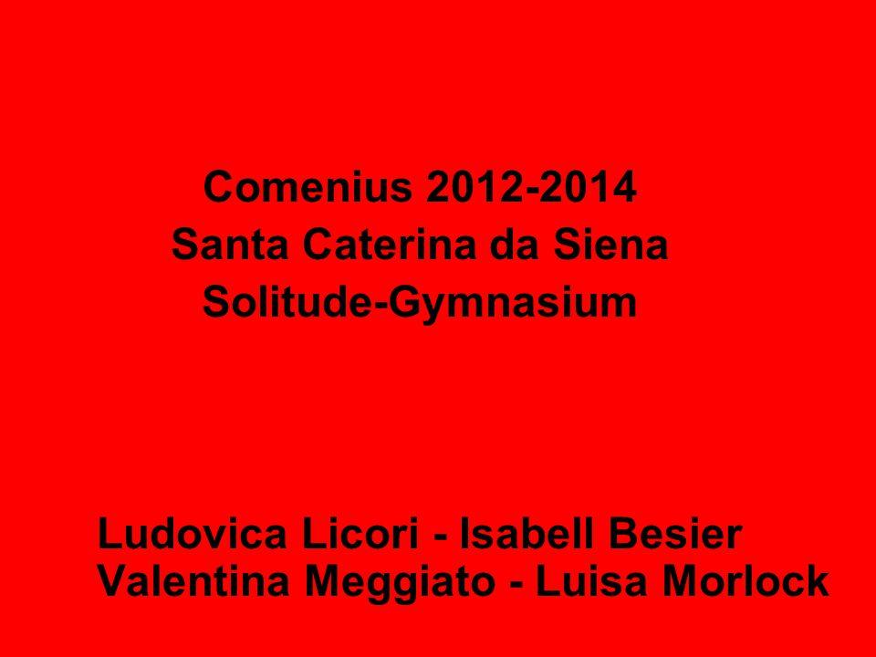 Comenius 2012-2014 Santa Caterina da Siena Solitude-Gymnasium Ludovica Licori - Isabell Besier Valentina Meggiato - Luisa Morlock
