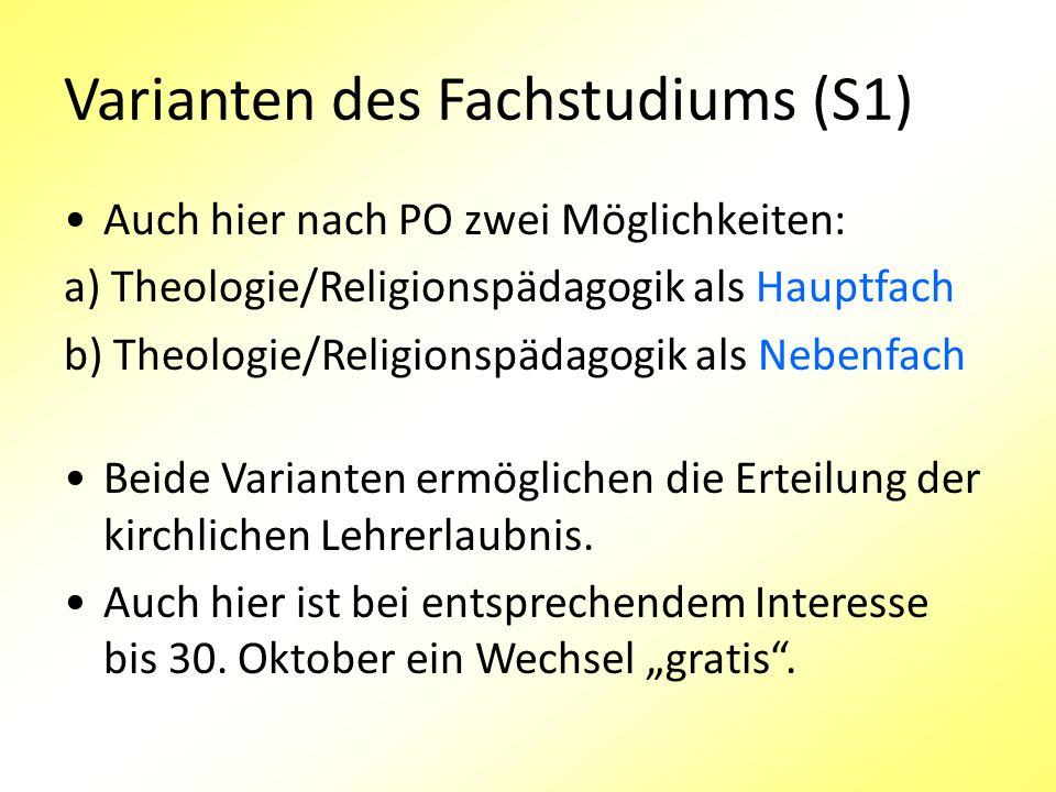 Varianten des Fachstudiums (S1) Auch hier nach PO zwei Möglichkeiten: a) Theologie/Religionspädagogik als Hauptfach b) Theologie/Religionspädagogik als Nebenfach Beide Varianten ermöglichen die Erteilung der kirchlichen Lehrerlaubnis.