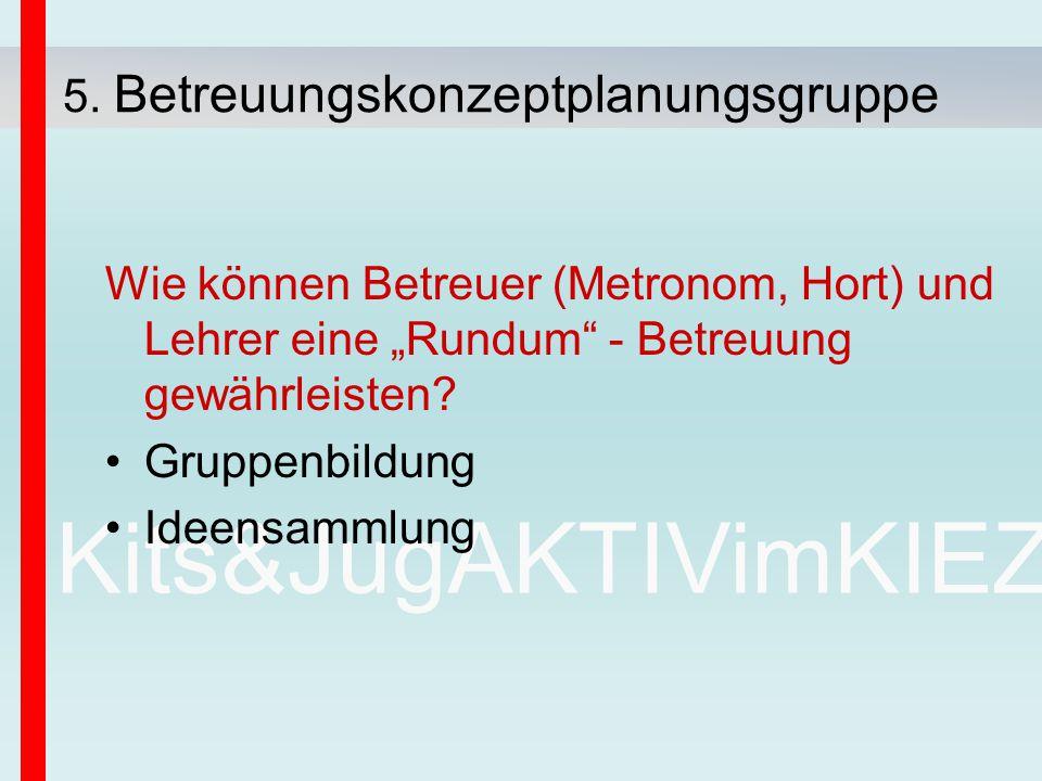 """Kits&JugAKTIVimKIEZ Wie können Betreuer (Metronom, Hort) und Lehrer eine """"Rundum"""" - Betreuung gewährleisten? Gruppenbildung Ideensammlung 5. Betreuung"""