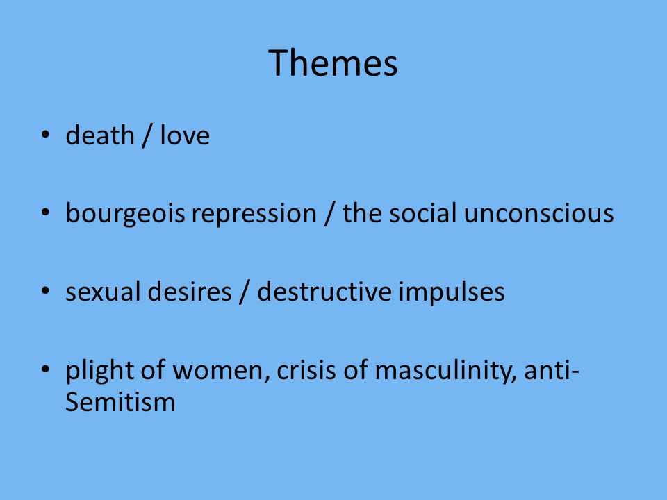 Themes death / love bourgeois repression / the social unconscious sexual desires / destructive impulses plight of women, crisis of masculinity, anti- Semitism