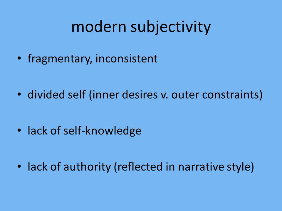 modern subjectivity fragmentary, inconsistent divided self (inner desires v. outer constraints) lack of self-knowledge lack of authority (reflected in