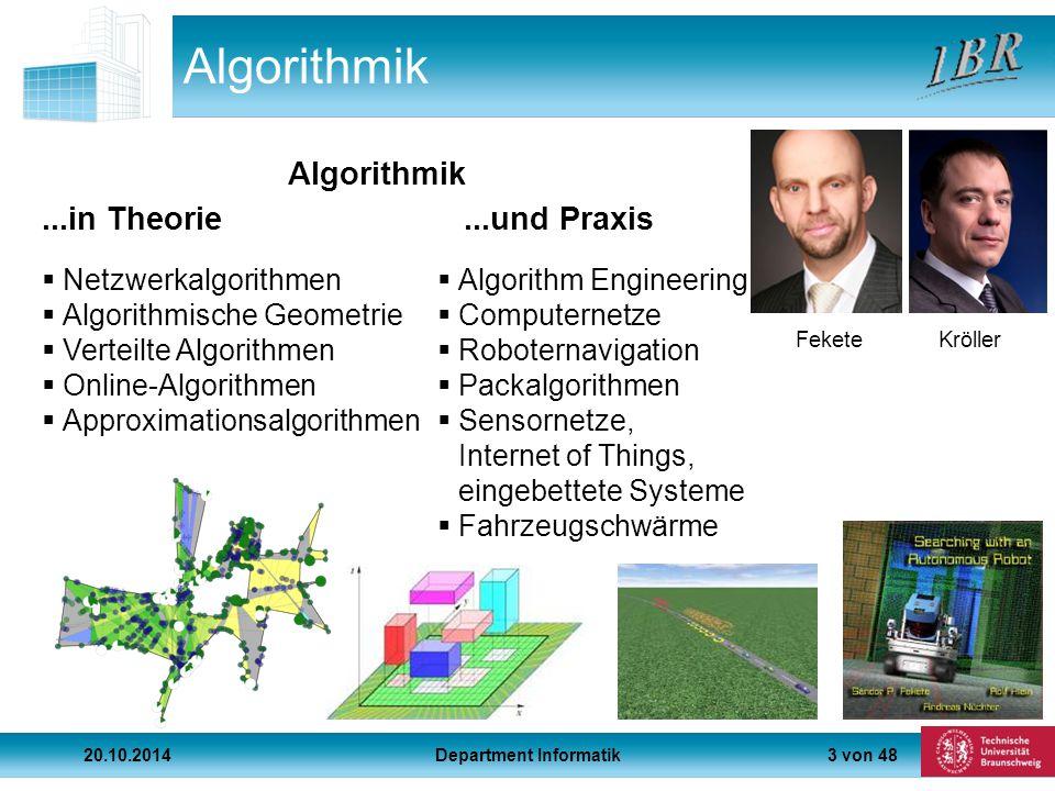 3 von 48 Algorithmik...in Theorie...und Praxis  Netzwerkalgorithmen  Algorithmische Geometrie  Verteilte Algorithmen  Online-Algorithmen  Approximationsalgorithmen  Algorithm Engineering  Computernetze  Roboternavigation  Packalgorithmen  Sensornetze, Internet of Things, eingebettete Systeme  Fahrzeugschwärme FeketeKröller Algorithmik 20.10.2014Department Informatik