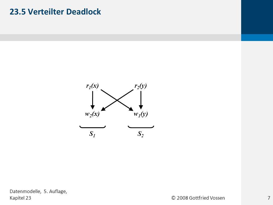 © 2008 Gottfried Vossen r 1 (x)r 2 (y) w 1 (y)w 2 (x) S1S1 S2S2 23.5 Verteilter Deadlock 7 Datenmodelle, 5. Auflage, Kapitel 23
