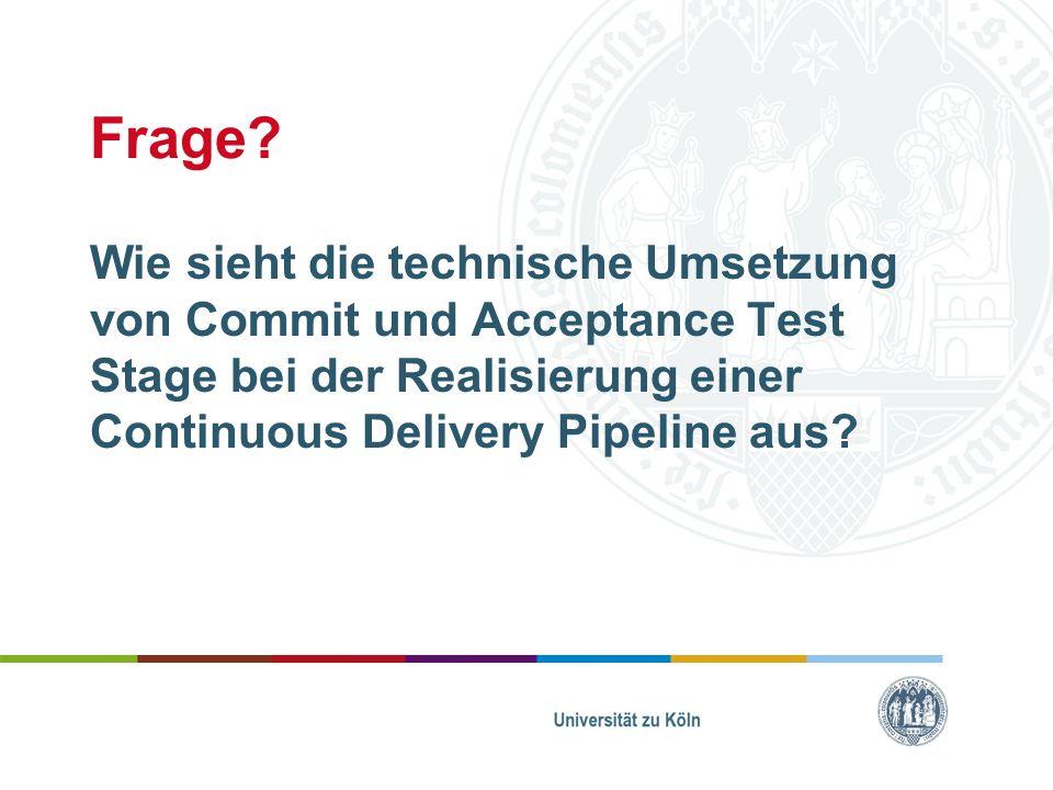 Frage? Wie sieht die technische Umsetzung von Commit und Acceptance Test Stage bei der Realisierung einer Continuous Delivery Pipeline aus?