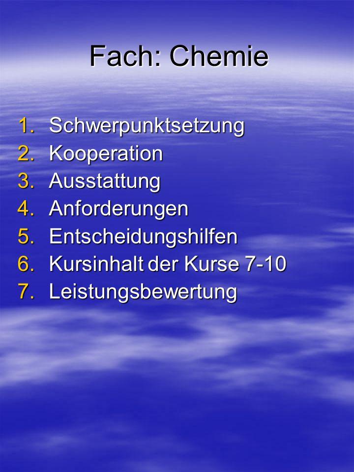 Fach: Chemie 1.Schwerpunktsetzung 2.Kooperation 3.Ausstattung 4.Anforderungen 5.Entscheidungshilfen 6.Kursinhalt der Kurse 7-10 7.Leistungsbewertung