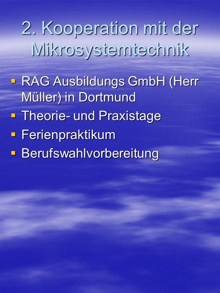 2. Kooperation mit der Mikrosystemtechnik  RAG Ausbildungs GmbH (Herr Müller) in Dortmund  Theorie- und Praxistage  Ferienpraktikum  Berufswahlvor