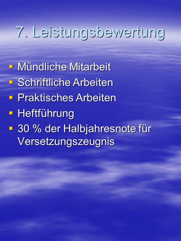 7. Leistungsbewertung  Mündliche Mitarbeit  Schriftliche Arbeiten  Praktisches Arbeiten  Heftführung  30 % der Halbjahresnote für Versetzungszeug