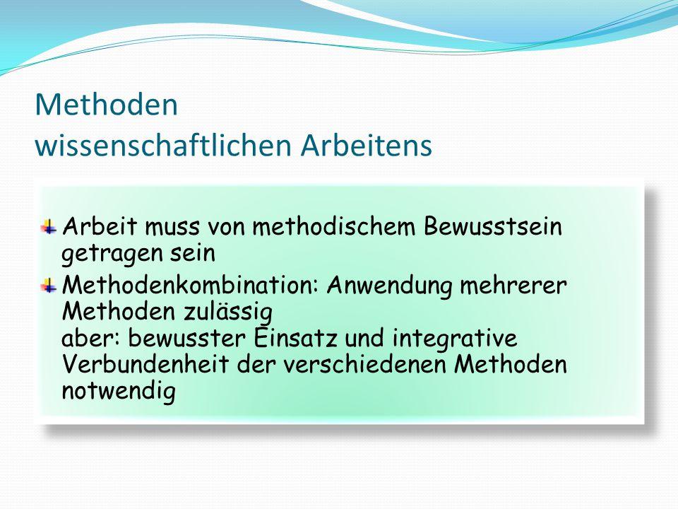 Methoden wissenschaftlichen Arbeitens Arbeit muss von methodischem Bewusstsein getragen sein Methodenkombination: Anwendung mehrerer Methoden zulässig