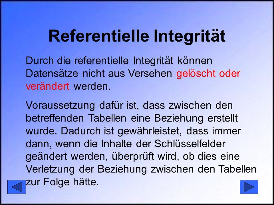 Referentielle Integrität Durch die referentielle Integrität können Datensätze nicht aus Versehen gelöscht oder verändert werden. Voraussetzung dafür i