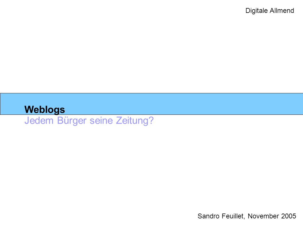Digitale Allmend Weblogs Jedem Bürger seine Zeitung? Sandro Feuillet, November 2005