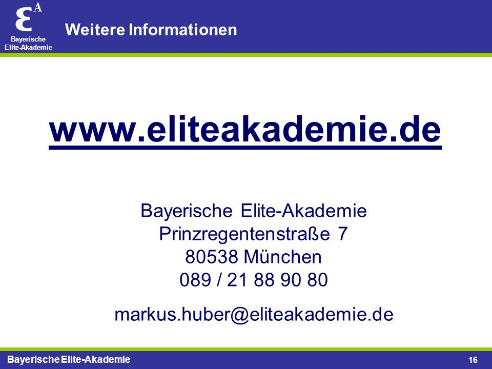 Bayerische Elite-Akademie 16 www.eliteakademie.de Weitere Informationen Bayerische Elite-Akademie Prinzregentenstraße 7 80538 München 089 / 21 88 90 8
