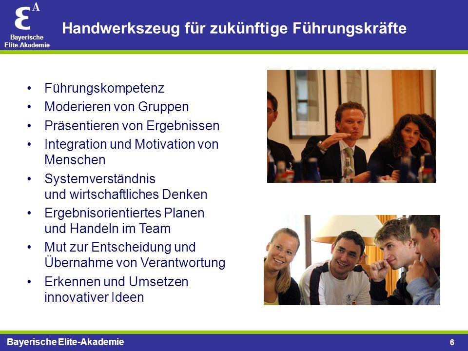 Bayerische Elite-Akademie 6 Handwerkszeug für zukünftige Führungskräfte Führungskompetenz Moderieren von Gruppen Präsentieren von Ergebnissen Integrat