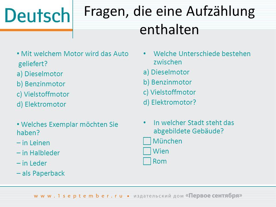 Fragen, die eine Aufzählung enthalten Mit welchem Motor wird das Auto geliefert? a) Dieselmotor b) Benzinmotor c) Vielstoffmotor d) Elektromotor Welch