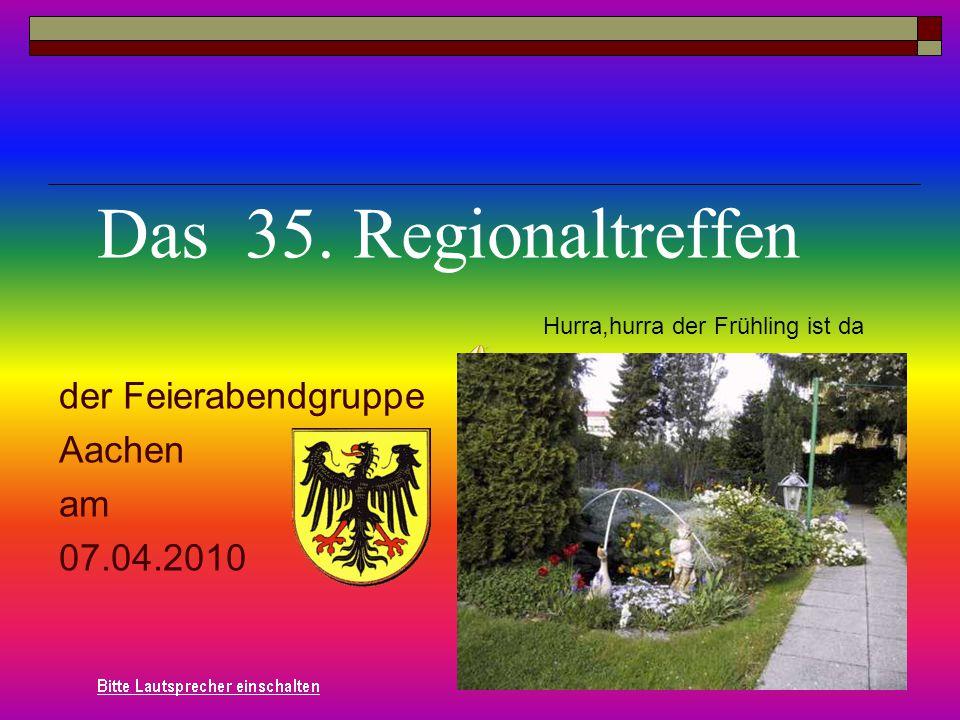 der Feierabendgruppe Aachen am 07.04.2010 Das 35. Regionaltreffen Hurra,hurra der Frühling ist da