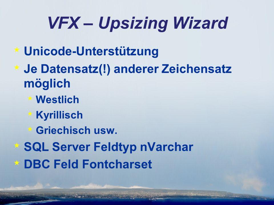 VFX – Upsizing Wizard * Seite 4 * FontCharSet Field * Seite 5 * Do not use bulk insert for fast data upload * Bulk insert unterstützt kein Unicode * Neu: Unicode Conversion