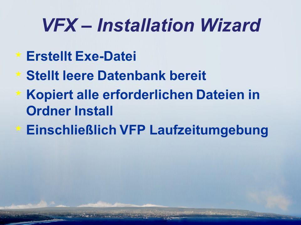 VFX – Installation Wizard * Erstellt Exe-Datei * Stellt leere Datenbank bereit * Kopiert alle erforderlichen Dateien in Ordner Install * Einschließlich VFP Laufzeitumgebung