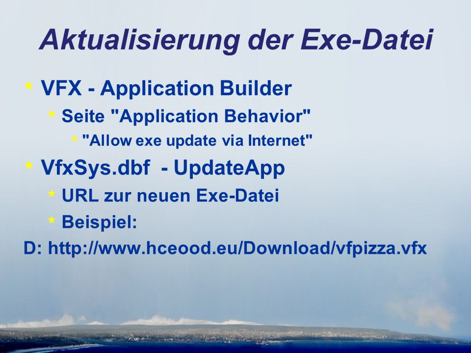 Aktualisierung der Exe-Datei * VFX - Application Builder * Seite Application Behavior * Allow exe update via Internet * VfxSys.dbf - UpdateApp * URL zur neuen Exe-Datei * Beispiel: D: http://www.hceood.eu/Download/vfpizza.vfx