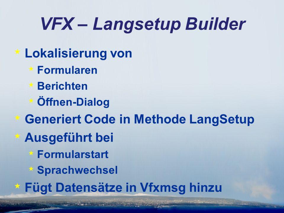 VFX – Langsetup Builder * Lokalisierung von * Formularen * Berichten * Öffnen-Dialog * Generiert Code in Methode LangSetup * Ausgeführt bei * Formularstart * Sprachwechsel * Fügt Datensätze in Vfxmsg hinzu