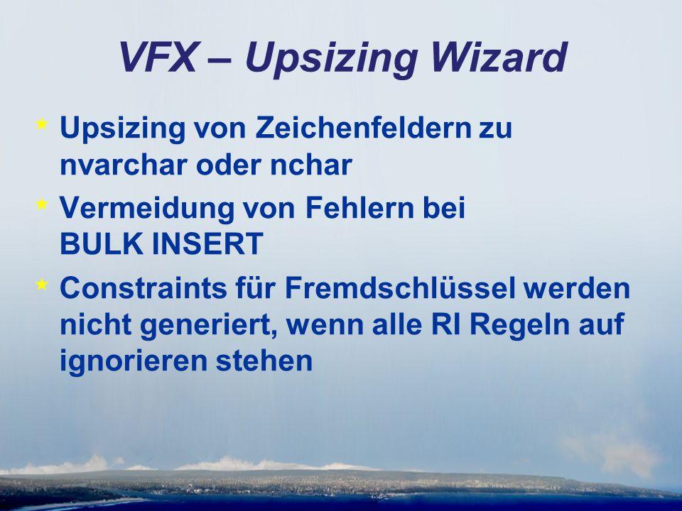 VFX – Upsizing Wizard * Upsizing von Zeichenfeldern zu nvarchar oder nchar * Vermeidung von Fehlern bei BULK INSERT * Constraints für Fremdschlüssel werden nicht generiert, wenn alle RI Regeln auf ignorieren stehen