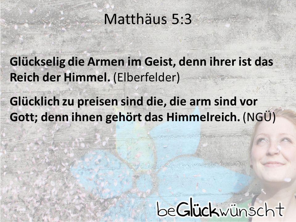 Matthäus 5:3 Glückselig die Armen im Geist, denn ihrer ist das Reich der Himmel. (Elberfelder) Glücklich zu preisen sind die, die arm sind vor Gott; d