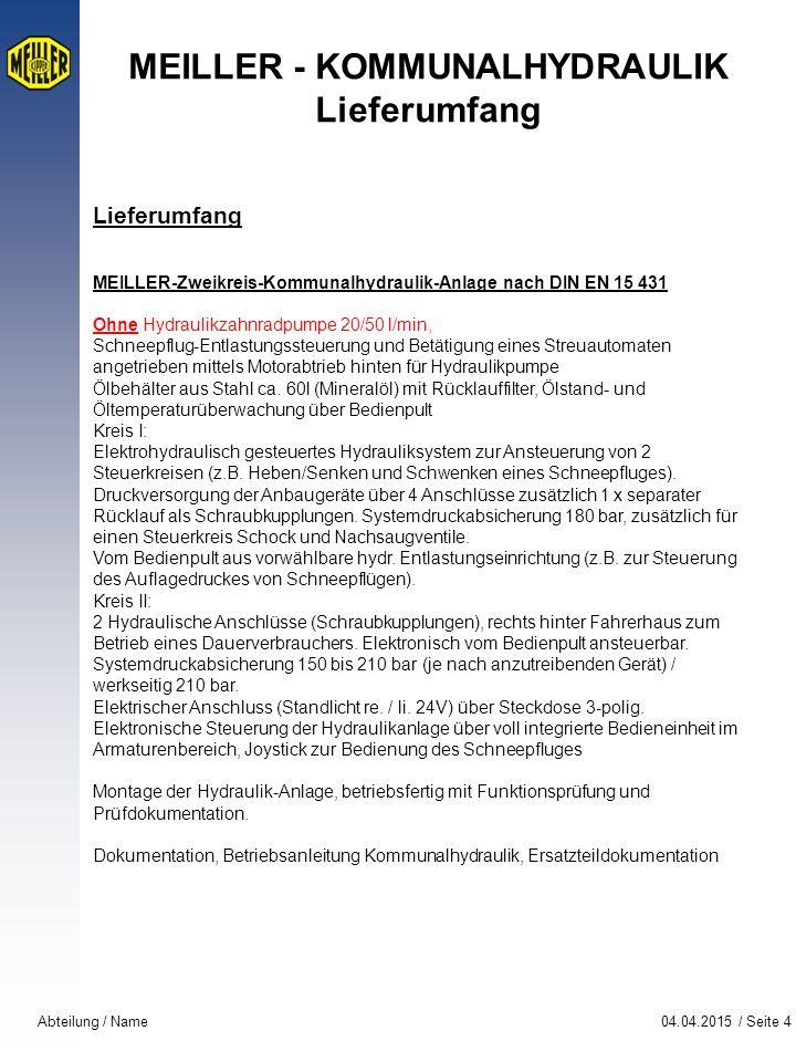 04.04.2015 / Seite 4Abteilung / Name MEILLER - KOMMUNALHYDRAULIK Lieferumfang Lieferumfang MEILLER-Zweikreis-Kommunalhydraulik-Anlage nach DIN EN 15 431 Ohne Hydraulikzahnradpumpe 20/50 l/min, Schneepflug-Entlastungssteuerung und Betätigung eines Streuautomaten angetrieben mittels Motorabtrieb hinten für Hydraulikpumpe Ölbehälter aus Stahl ca.