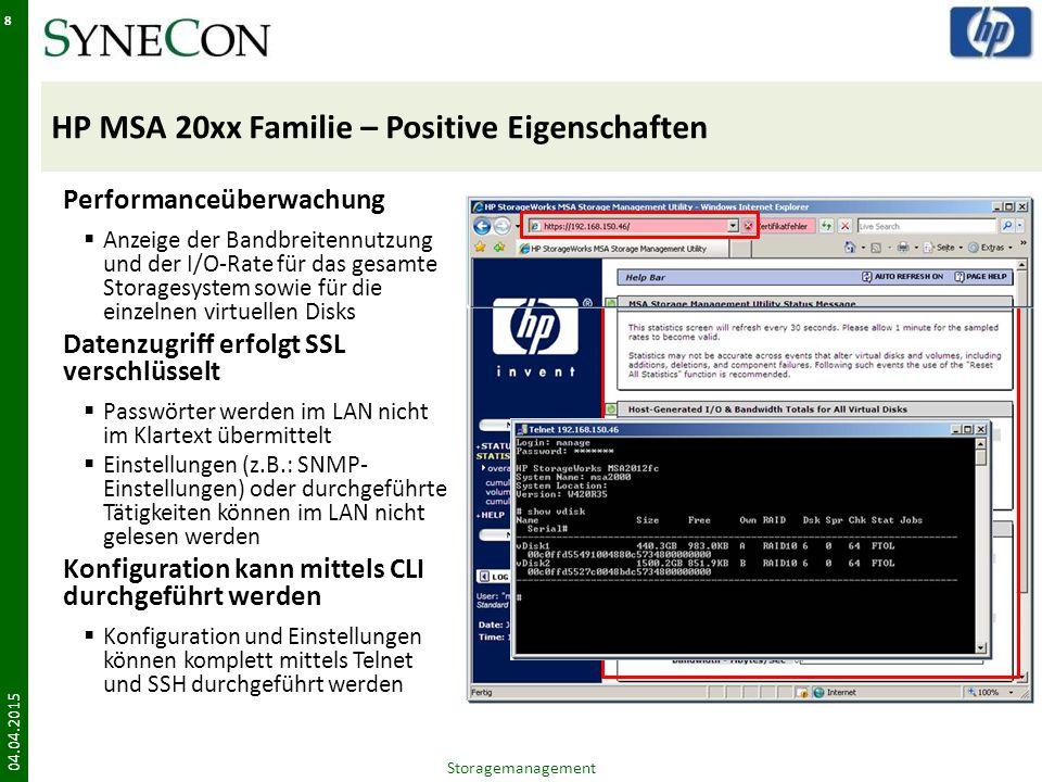 HP MSA 20xx Familie – Positive Eigenschaften 04.04.2015 8 Performanceüberwachung  Anzeige der Bandbreitennutzung und der I/O-Rate für das gesamte Storagesystem sowie für die einzelnen virtuellen Disks Datenzugriff erfolgt SSL verschlüsselt  Passwörter werden im LAN nicht im Klartext übermittelt  Einstellungen (z.B.: SNMP- Einstellungen) oder durchgeführte Tätigkeiten können im LAN nicht gelesen werden Konfiguration kann mittels CLI durchgeführt werden  Konfiguration und Einstellungen können komplett mittels Telnet und SSH durchgeführt werden Storagemanagement