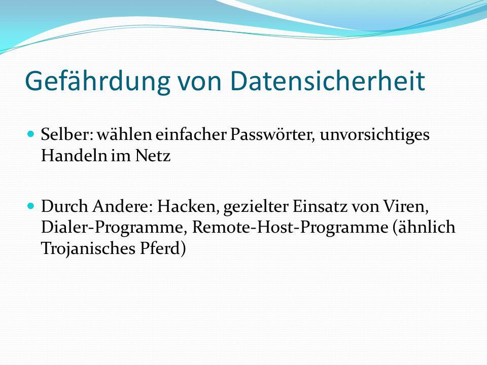 Gefährdung von Datensicherheit Selber: wählen einfacher Passwörter, unvorsichtiges Handeln im Netz Durch Andere: Hacken, gezielter Einsatz von Viren,