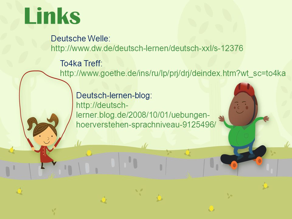 Links Deutsche Welle: http://www.dw.de/deutsch-lernen/deutsch-xxl/s-12376 To4ka Treff: http://www.goethe.de/ins/ru/lp/prj/drj/deindex.htm?wt_sc=to4ka