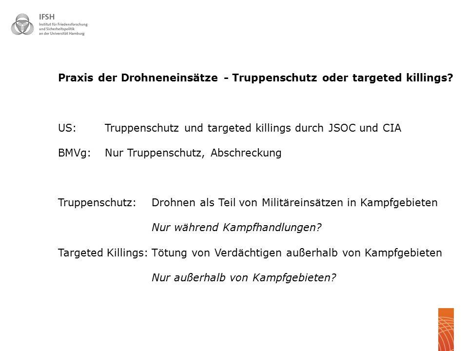 Praxis der Drohneneinsätze - Truppenschutz oder targeted killings? US: Truppenschutz und targeted killings durch JSOC und CIA BMVg: Nur Truppenschutz,