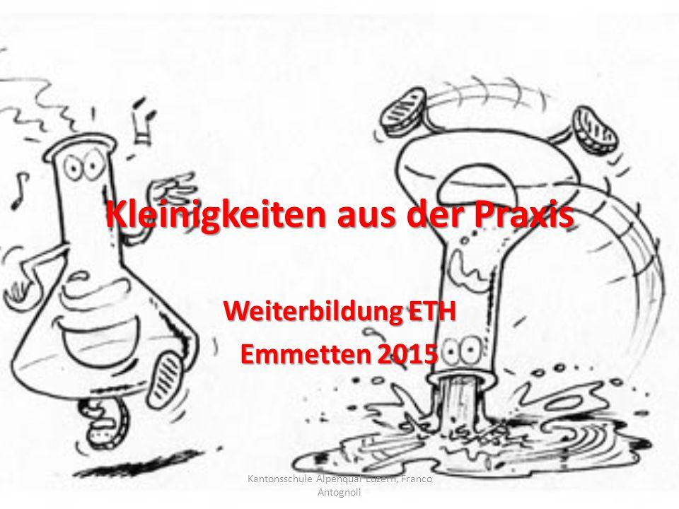 Kleinigkeiten aus der Praxis Weiterbildung ETH Emmetten 2015 Kantonsschule Alpenquai Luzern, Franco Antognoli