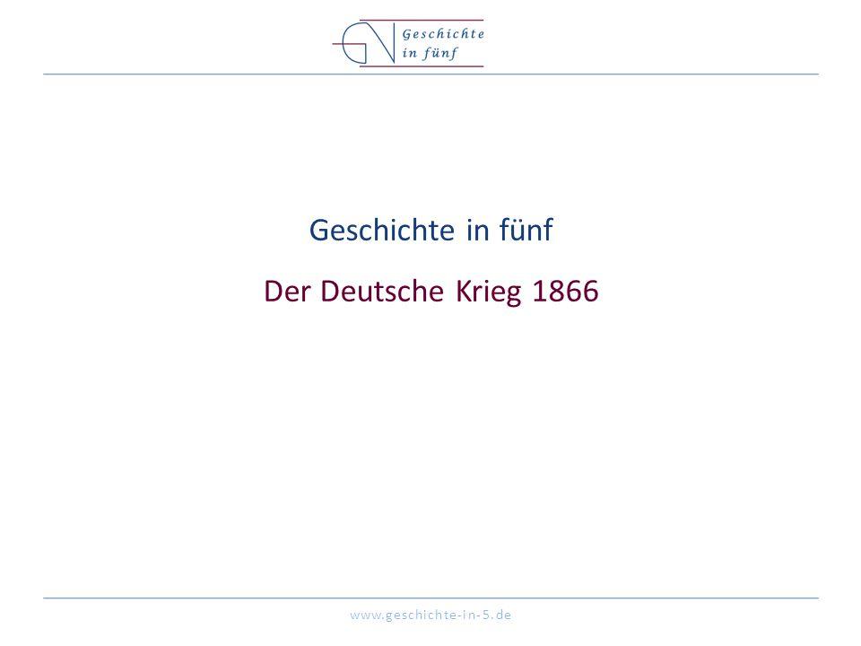www.geschichte-in-5.de Geschichte in fünf Der Deutsche Krieg 1866