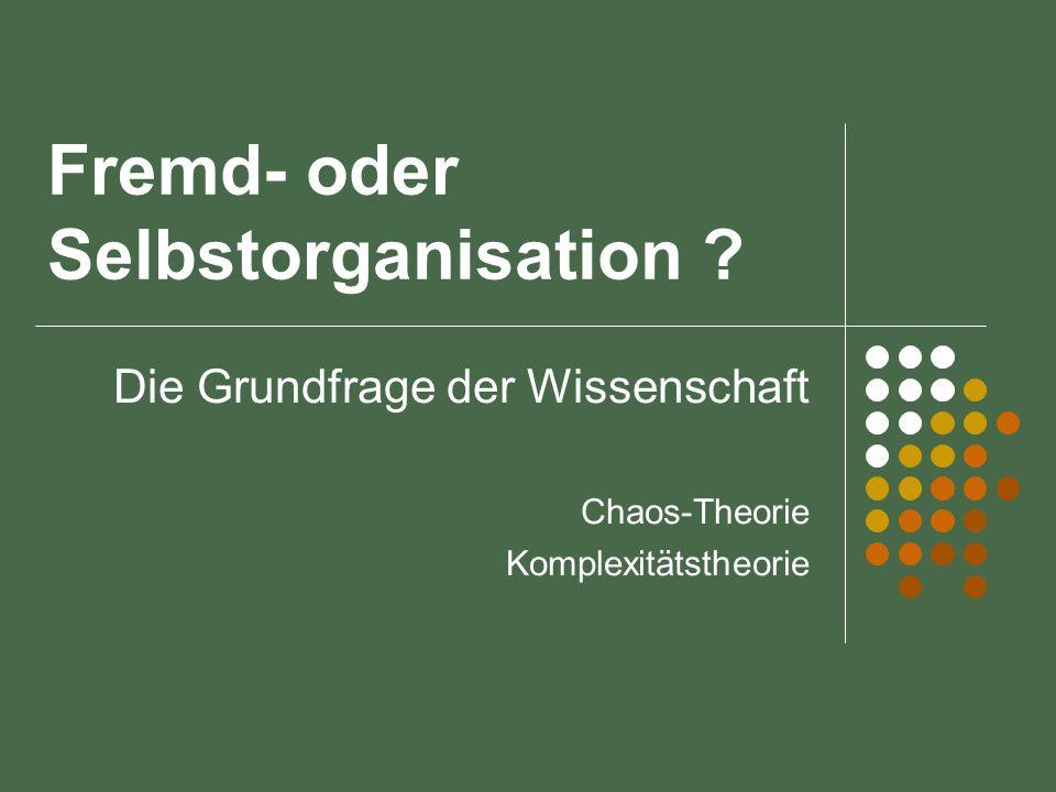 Fremd- oder Selbstorganisation ? Die Grundfrage der Wissenschaft Chaos-Theorie Komplexitätstheorie