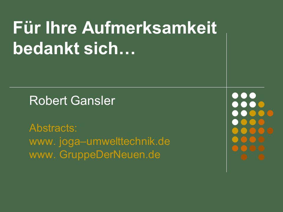 Für Ihre Aufmerksamkeit bedankt sich… Robert Gansler Abstracts: www. joga–umwelttechnik.de www. GruppeDerNeuen.de