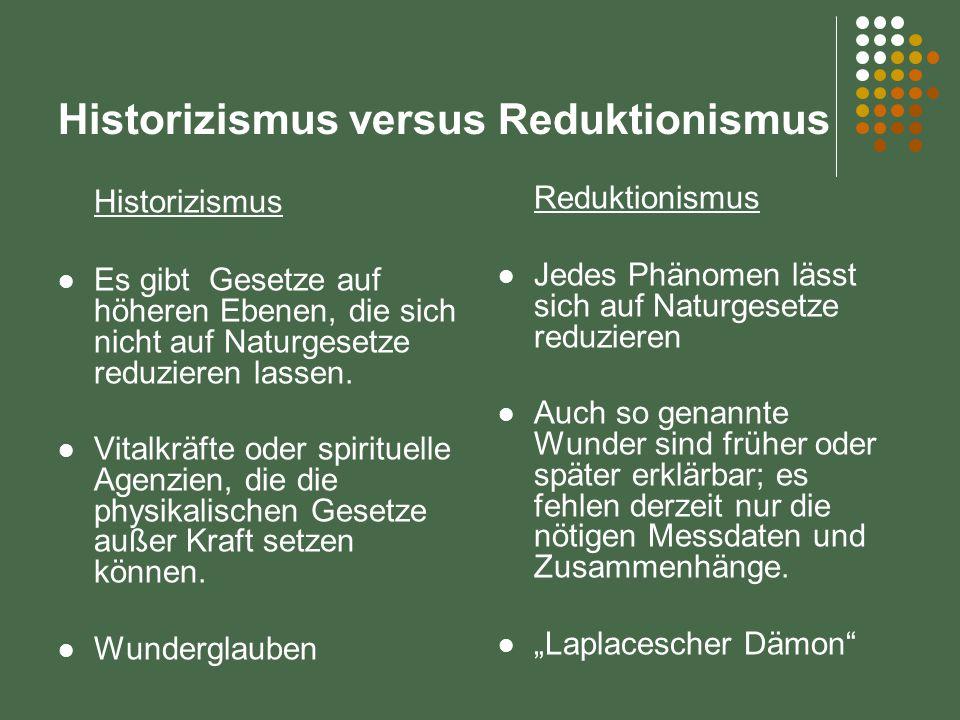 Historizismus versus Reduktionismus Historizismus Es gibt Gesetze auf höheren Ebenen, die sich nicht auf Naturgesetze reduzieren lassen. Vitalkräfte o