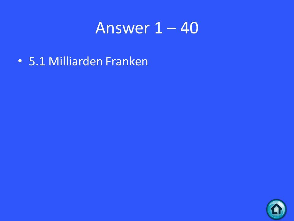 Answer 1 – 40 5.1 Milliarden Franken