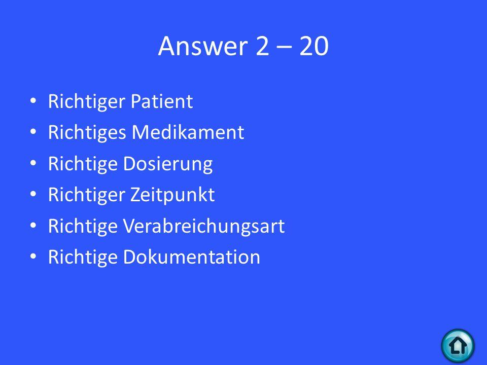 Answer 2 – 20 Richtiger Patient Richtiges Medikament Richtige Dosierung Richtiger Zeitpunkt Richtige Verabreichungsart Richtige Dokumentation