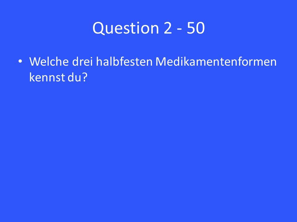 Question 2 - 50 Welche drei halbfesten Medikamentenformen kennst du?