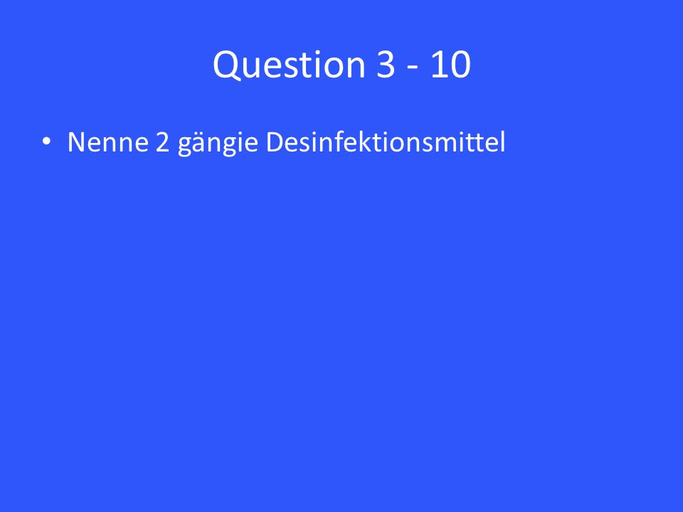 Question 3 - 10 Nenne 2 gängie Desinfektionsmittel
